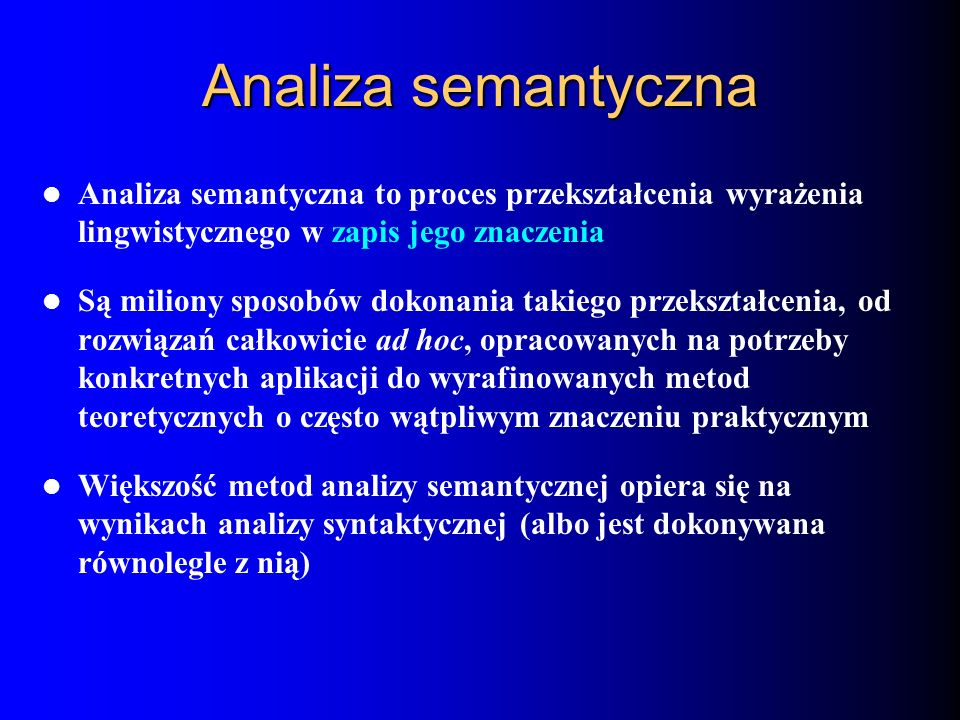 Analiza semantyczna Analiza semantyczna to proces przekształcenia wyrażenia lingwistycznego w zapis jego znaczenia Są miliony sposobów dokonania takie