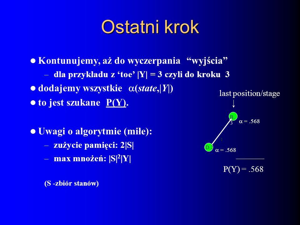 Ostatni krok Kontunujemy, aż do wyczerpania wyjścia – dla przykładu z toe |Y| = 3 czyli do kroku 3 dodajemy wszystkie (state,|Y|) to jest szukane P(Y)