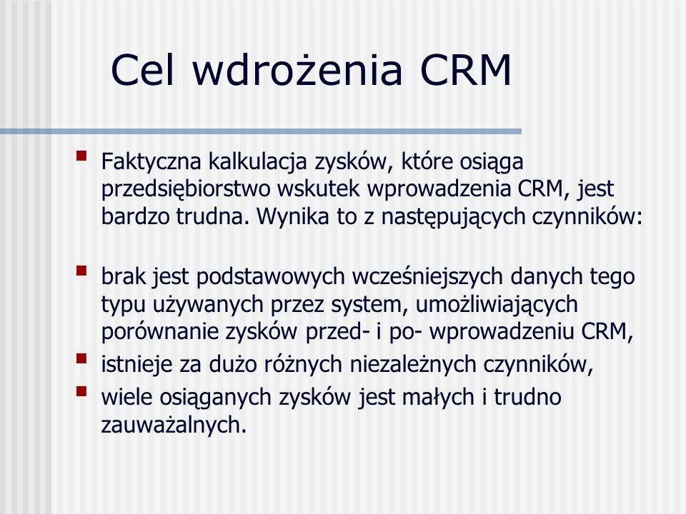 Cel wdrożenia CRM Faktyczna kalkulacja zysków, które osiąga przedsiębiorstwo wskutek wprowadzenia CRM, jest bardzo trudna. Wynika to z następujących c