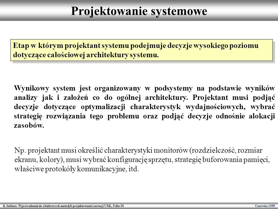 K.Subieta. Wprowadzenie do obiektowych metodyk projektowania i notacji UML, Folia 26 Czerwiec 1999 Projektowanie systemowe Etap w którym projektant sy