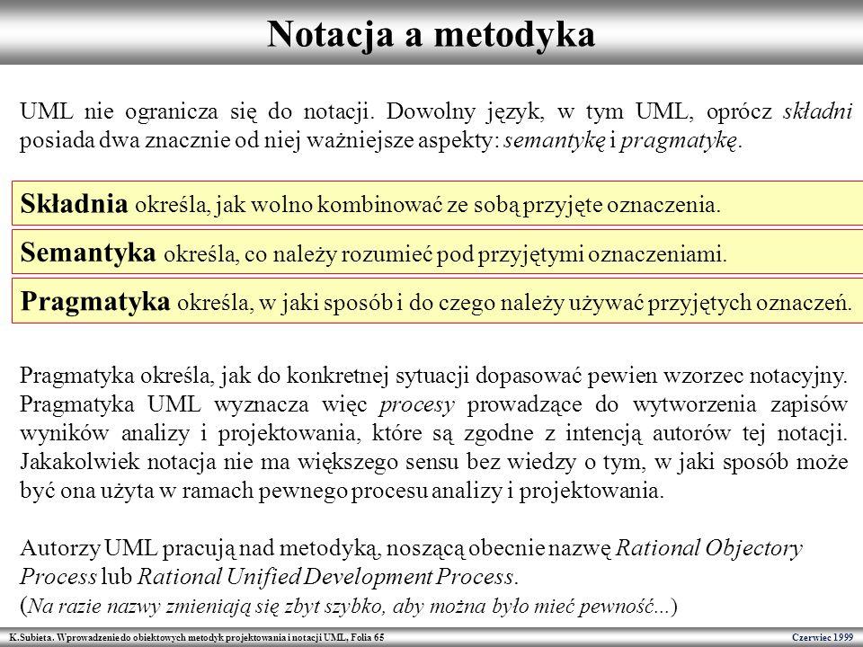K.Subieta. Wprowadzenie do obiektowych metodyk projektowania i notacji UML, Folia 65 Czerwiec 1999 Notacja a metodyka UML nie ogranicza się do notacji