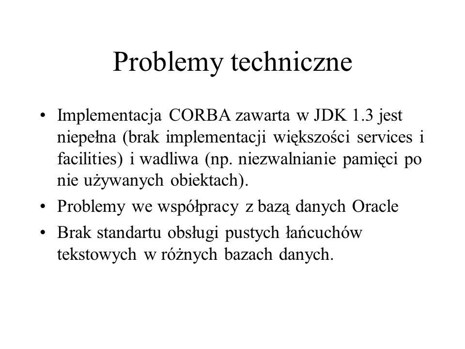 Problemy techniczne Implementacja CORBA zawarta w JDK 1.3 jest niepełna (brak implementacji większości services i facilities) i wadliwa (np.