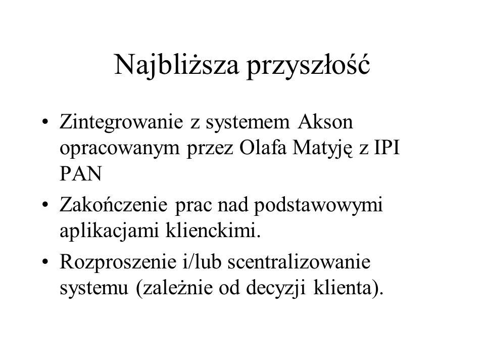 Najbliższa przyszłość Zintegrowanie z systemem Akson opracowanym przez Olafa Matyję z IPI PAN Zakończenie prac nad podstawowymi aplikacjami klienckimi.