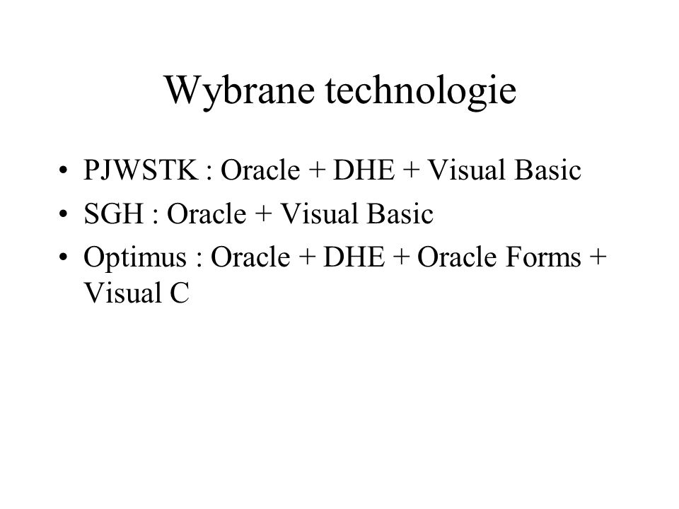 Wybrane technologie PJWSTK : Oracle + DHE + Visual Basic SGH : Oracle + Visual Basic Optimus : Oracle + DHE + Oracle Forms + Visual C