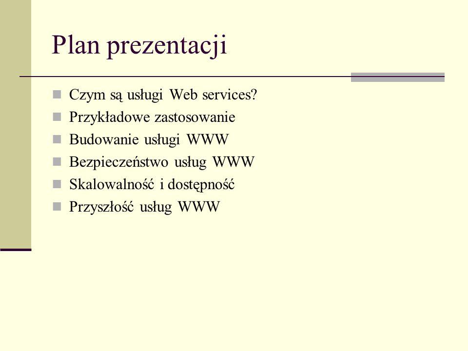 Plan prezentacji Czym są usługi Web services? Przykładowe zastosowanie Budowanie usługi WWW Bezpieczeństwo usług WWW Skalowalność i dostępność Przyszł