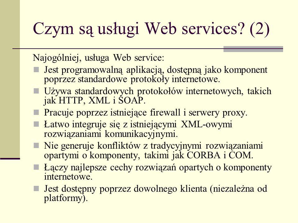Czym są usługi Web services? (2) Najogólniej, usługa Web service: Jest programowalną aplikacją, dostępną jako komponent poprzez standardowe protokoły