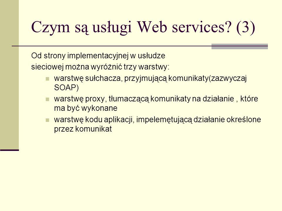 Czym są usługi Web services? (3) Od strony implementacyjnej w usłudze sieciowej można wyróżnić trzy warstwy: warstwę sułchacza, przyjmującą komunikaty