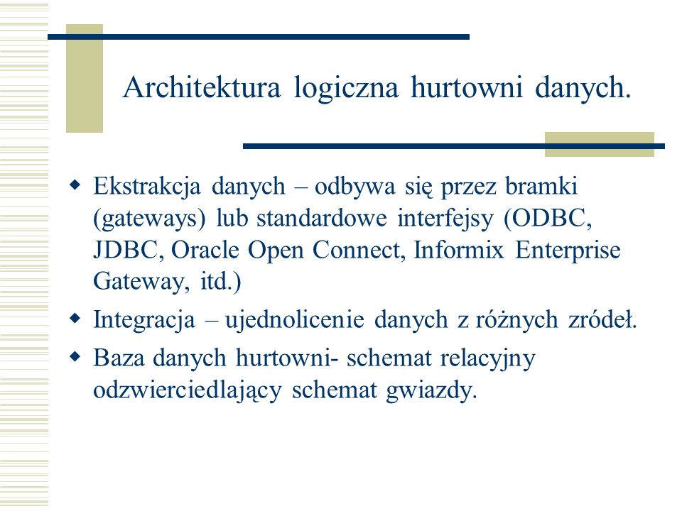 Architektura logiczna hurtowni danych. Ekstrakcja danych – odbywa się przez bramki (gateways) lub standardowe interfejsy (ODBC, JDBC, Oracle Open Conn