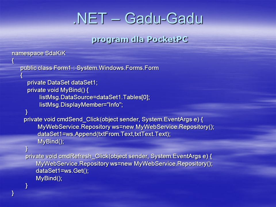 .NET – Gadu-Gadu program dla PocketPC namespace SdaKiK { public class Form1 : System.Windows.Forms.Form public class Form1 : System.Windows.Forms.Form { { private DataSet dataSet1; private DataSet dataSet1; private void MyBind() { private void MyBind() { listMsg.DataSource=dataSet1.Tables[0]; listMsg.DataSource=dataSet1.Tables[0]; listMsg.DisplayMember= Info ; listMsg.DisplayMember= Info ; } } private void cmdSend_Click(object sender, System.EventArgs e) { private void cmdSend_Click(object sender, System.EventArgs e) { MyWebService.Repository ws=new MyWebService.Repository(); MyWebService.Repository ws=new MyWebService.Repository(); dataSet1=ws.Append(txtFrom.Text,txtText.Text); dataSet1=ws.Append(txtFrom.Text,txtText.Text); MyBind(); MyBind(); } } private void cmdRefresh_Click(object sender, System.EventArgs e) { private void cmdRefresh_Click(object sender, System.EventArgs e) { MyWebService.Repository ws=new MyWebService.Repository(); MyWebService.Repository ws=new MyWebService.Repository(); dataSet1=ws.Get(); dataSet1=ws.Get(); MyBind(); MyBind(); } }}