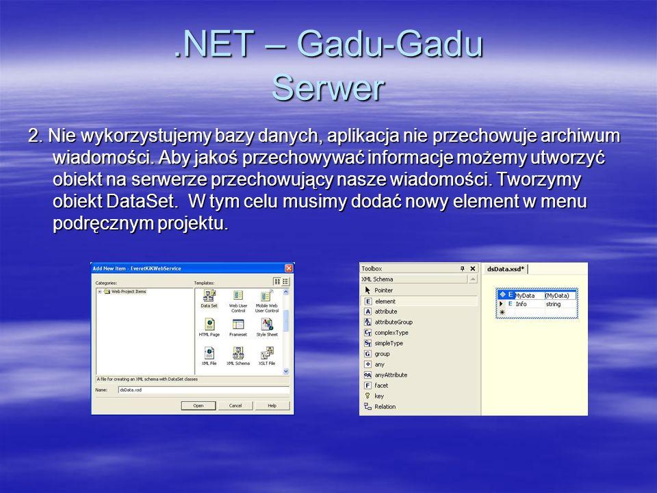 .NET – Gadu-Gadu program dla PocketPC namespace SdaKiK { public class Form1 : System.Windows.Forms.Form public class Form1 : System.Windows.Forms.Form { { private DataSet dataSet1; private DataSet dataSet1; private void MyBind() { private void MyBind() { listMsg.DataSource=dataSet1.Tables[0]; listMsg.DataSource=dataSet1.Tables[0]; listMsg.DisplayMember= Info ; listMsg.DisplayMember= Info ; } } private void cmdSend_Click(object sender, System.EventArgs e) { private void cmdSend_Click(object sender, System.EventArgs e) { MyWebService.Repository ws=new MyWebService.Repository(); MyWebService.Repository ws=new MyWebService.Repository(); dataSet1=ws.Append(txtFrom.Text,txtText.Text); dataSet1=ws.Append(txtFrom.Text,txtText.Text); MyBind(); MyBind(); } } private void cmdRefresh_Click(object sender, System.EventArgs e) { private void cmdRefresh_Click(object sender, System.EventArgs e) { MyWebService.Repository ws=new MyWebService.Repository(); MyWebService.Repository ws=new MyWebService.Repository(); dataSet1=ws.Get(); dataSet1=ws.Get(); MyBind(); MyBind(); } }}
