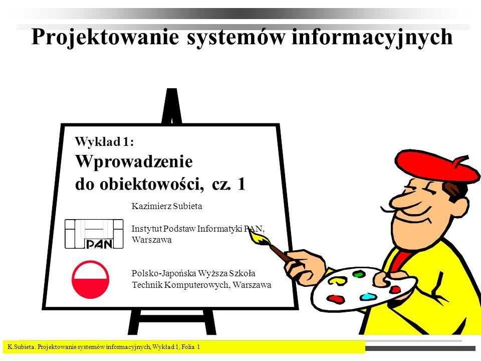 K.Subieta. Projektowanie systemów informacyjnych, Wykład 1, Folia 1 Projektowanie systemów informacyjnych Kazimierz Subieta Instytut Podstaw Informaty