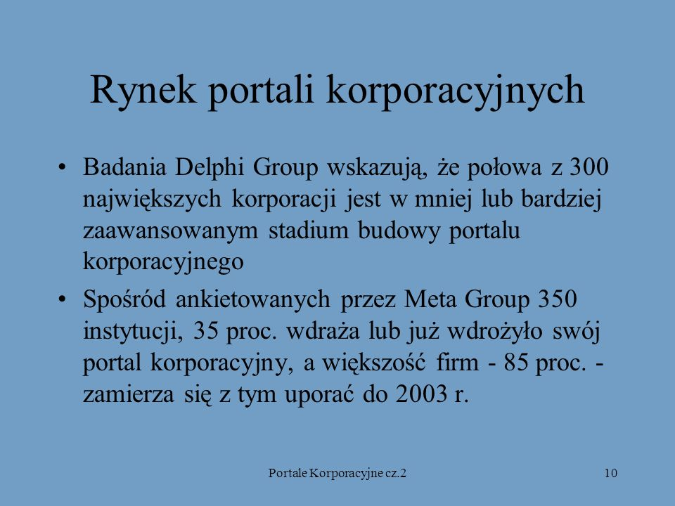 Portale Korporacyjne cz.210 Rynek portali korporacyjnych Badania Delphi Group wskazują, że połowa z 300 największych korporacji jest w mniej lub bardziej zaawansowanym stadium budowy portalu korporacyjnego Spośród ankietowanych przez Meta Group 350 instytucji, 35 proc.