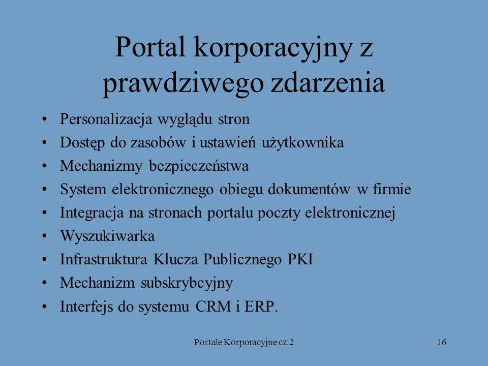 Portale Korporacyjne cz.216 Portal korporacyjny z prawdziwego zdarzenia Personalizacja wyglądu stron Dostęp do zasobów i ustawień użytkownika Mechanizmy bezpieczeństwa System elektronicznego obiegu dokumentów w firmie Integracja na stronach portalu poczty elektronicznej Wyszukiwarka Infrastruktura Klucza Publicznego PKI Mechanizm subskrybcyjny Interfejs do systemu CRM i ERP.