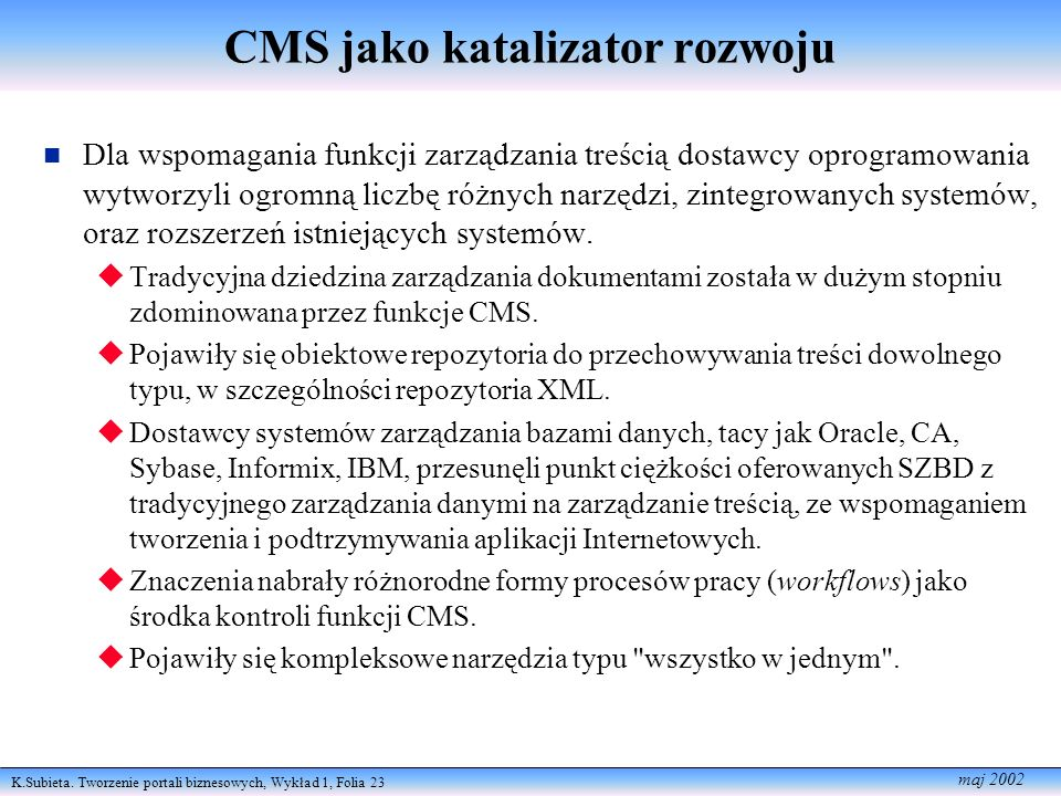 K.Subieta. Tworzenie portali biznesowych, Wykład 1, Folia 23 maj 2002 CMS jako katalizator rozwoju Dla wspomagania funkcji zarządzania treścią dostawc