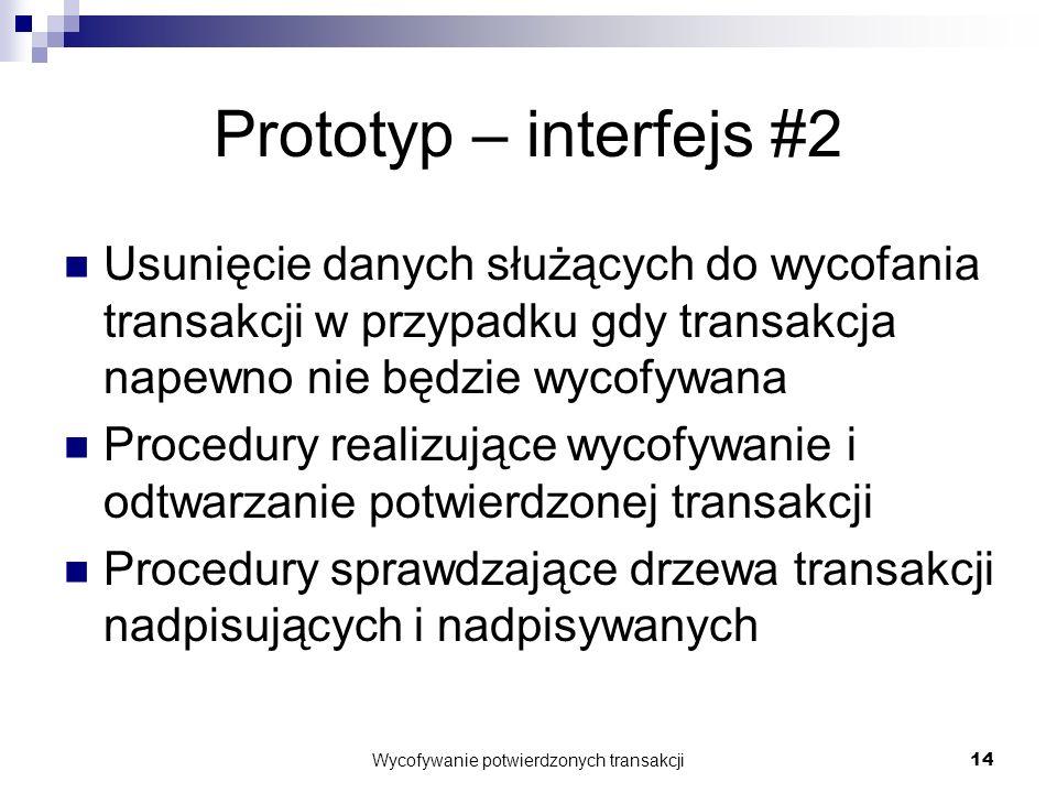 Wycofywanie potwierdzonych transakcji14 Prototyp – interfejs #2 Usunięcie danych służących do wycofania transakcji w przypadku gdy transakcja napewno nie będzie wycofywana Procedury realizujące wycofywanie i odtwarzanie potwierdzonej transakcji Procedury sprawdzające drzewa transakcji nadpisujących i nadpisywanych