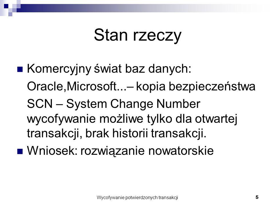Wycofywanie potwierdzonych transakcji5 Stan rzeczy Komercyjny świat baz danych: Oracle,Microsoft...– kopia bezpieczeństwa SCN – System Change Number wycofywanie możliwe tylko dla otwartej transakcji, brak historii transakcji.
