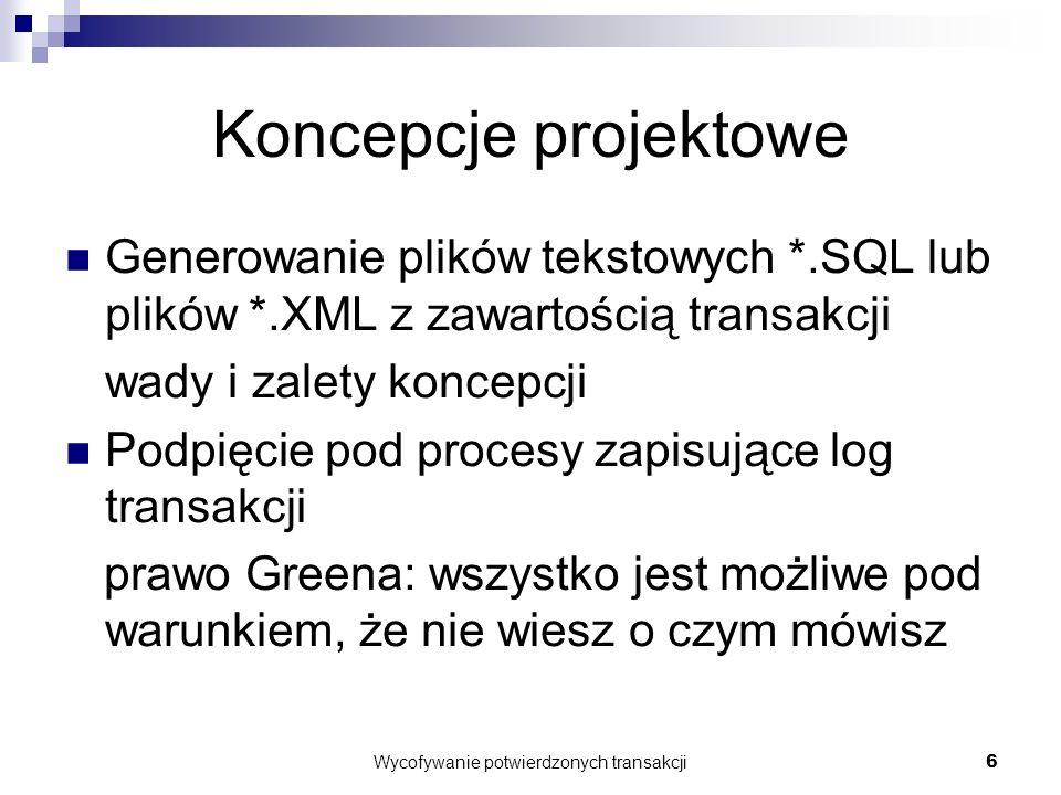 Wycofywanie potwierdzonych transakcji6 Koncepcje projektowe Generowanie plików tekstowych *.SQL lub plików *.XML z zawartością transakcji wady i zalety koncepcji Podpięcie pod procesy zapisujące log transakcji prawo Greena: wszystko jest możliwe pod warunkiem, że nie wiesz o czym mówisz