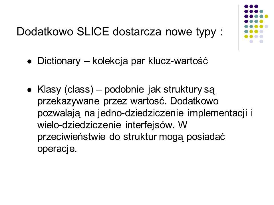 Dodatkowo SLICE dostarcza nowe typy : Dictionary – kolekcja par klucz-wartość Klasy (class) – podobnie jak struktury są przekazywane przez wartosć. Do
