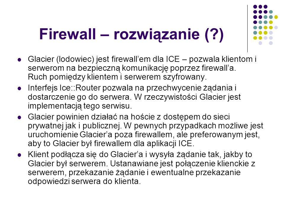 Firewall – rozwiązanie (?) Glacier (lodowiec) jest firewallem dla ICE – pozwala klientom i serwerom na bezpieczną komunikację poprzez firewalla. Ruch