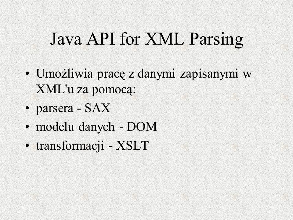 Java API for XML Parsing Umożliwia pracę z danymi zapisanymi w XML'u za pomocą: parsera - SAX modelu danych - DOM transformacji - XSLT