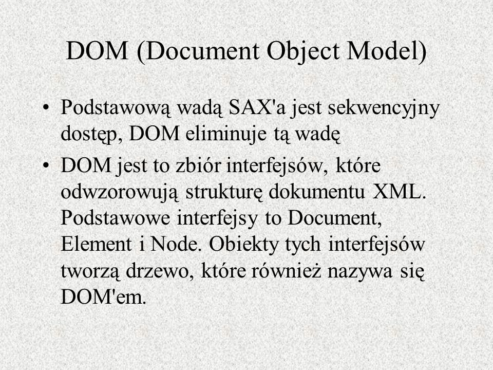 DOM (Document Object Model) Podstawową wadą SAX'a jest sekwencyjny dostęp, DOM eliminuje tą wadę DOM jest to zbiór interfejsów, które odwzorowują stru