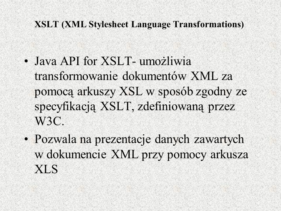 XSLT (XML Stylesheet Language Transformations) Java API for XSLT- umożliwia transformowanie dokumentów XML za pomocą arkuszy XSL w sposób zgodny ze sp
