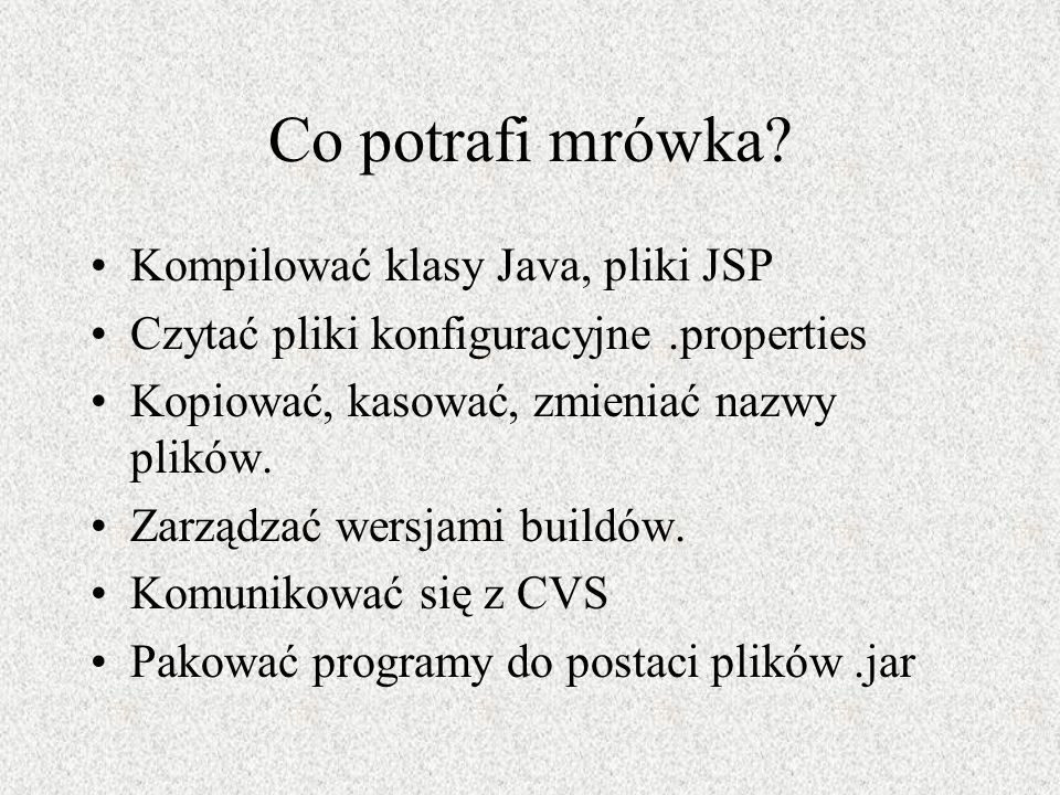 Co potrafi mrówka? Kompilować klasy Java, pliki JSP Czytać pliki konfiguracyjne.properties Kopiować, kasować, zmieniać nazwy plików. Zarządzać wersjam