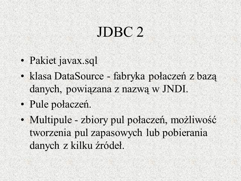 JDBC 2 Pakiet javax.sql klasa DataSource - fabryka połaczeń z bazą danych, powiązana z nazwą w JNDI. Pule połaczeń. Multipule - zbiory pul połaczeń, m