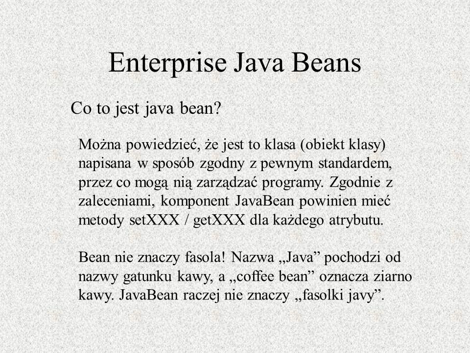 Enterprise Java Beans Co to jest java bean? Można powiedzieć, że jest to klasa (obiekt klasy) napisana w sposób zgodny z pewnym standardem, przez co m