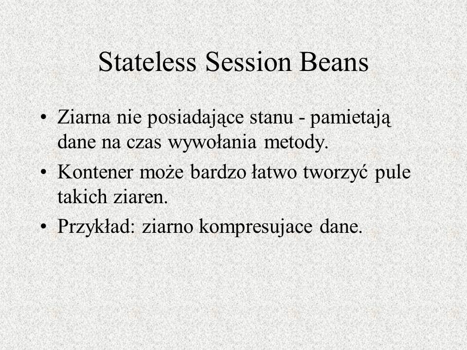 Stateless Session Beans Ziarna nie posiadające stanu - pamietają dane na czas wywołania metody. Kontener może bardzo łatwo tworzyć pule takich ziaren.
