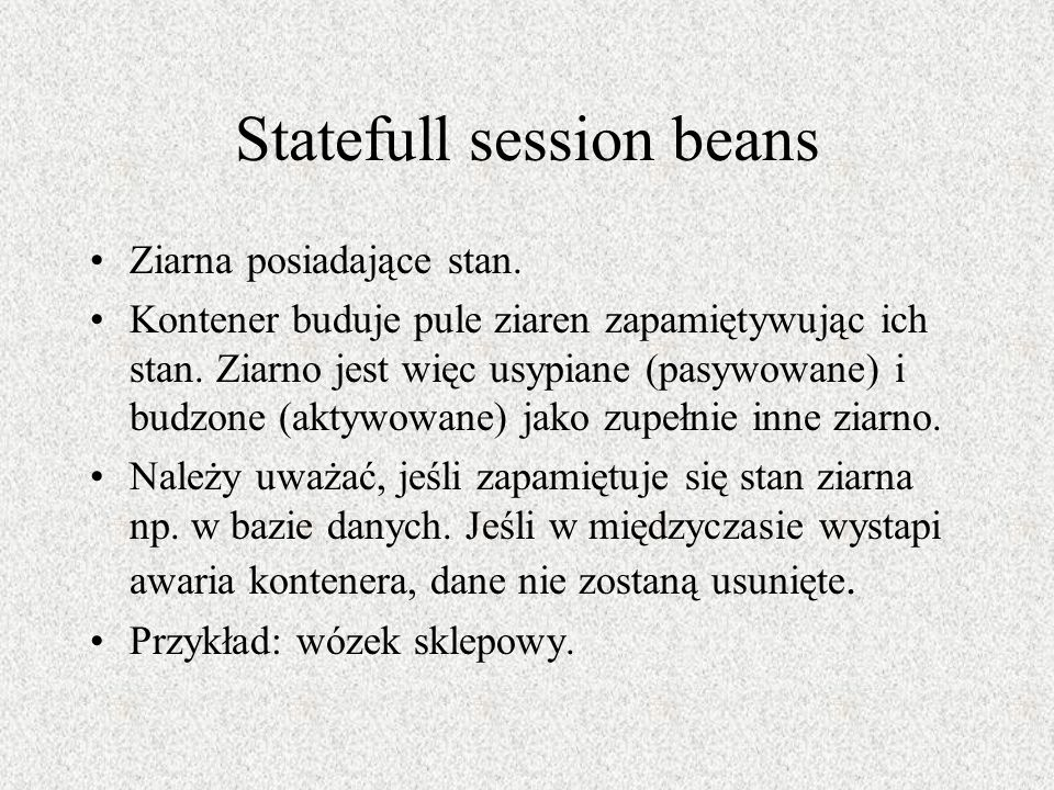 Statefull session beans Ziarna posiadające stan. Kontener buduje pule ziaren zapamiętywując ich stan. Ziarno jest więc usypiane (pasywowane) i budzone