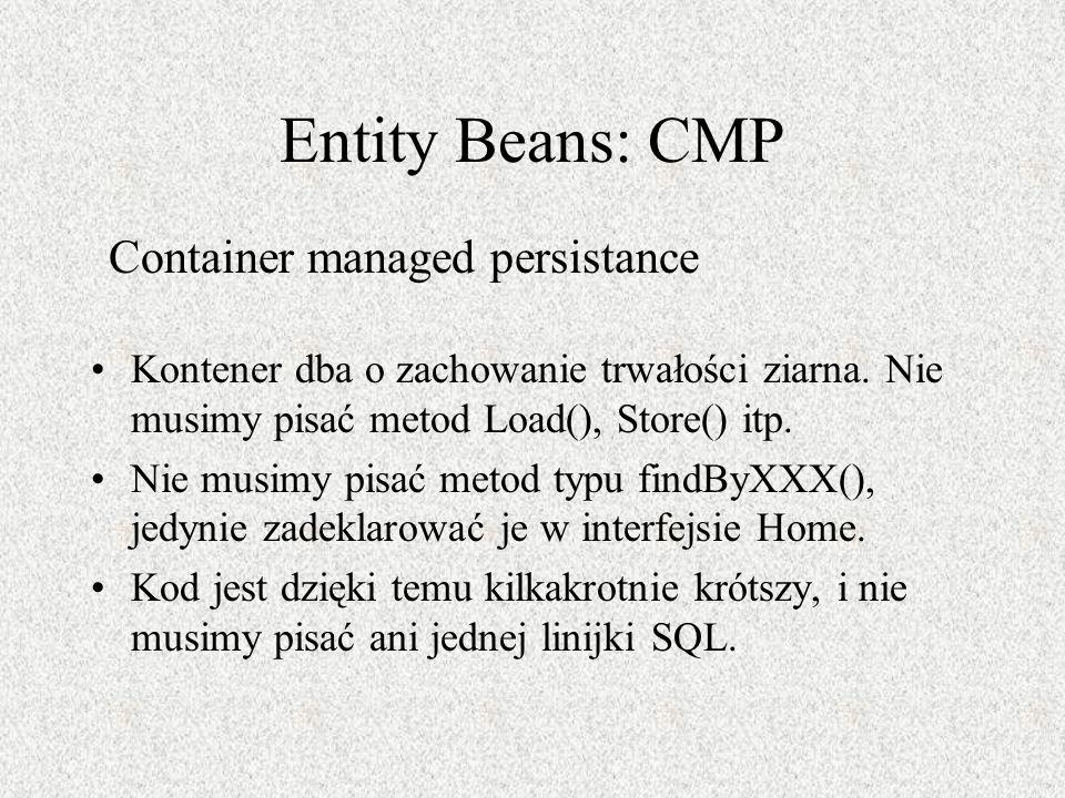 Entity Beans: CMP Kontener dba o zachowanie trwałości ziarna. Nie musimy pisać metod Load(), Store() itp. Nie musimy pisać metod typu findByXXX(), jed
