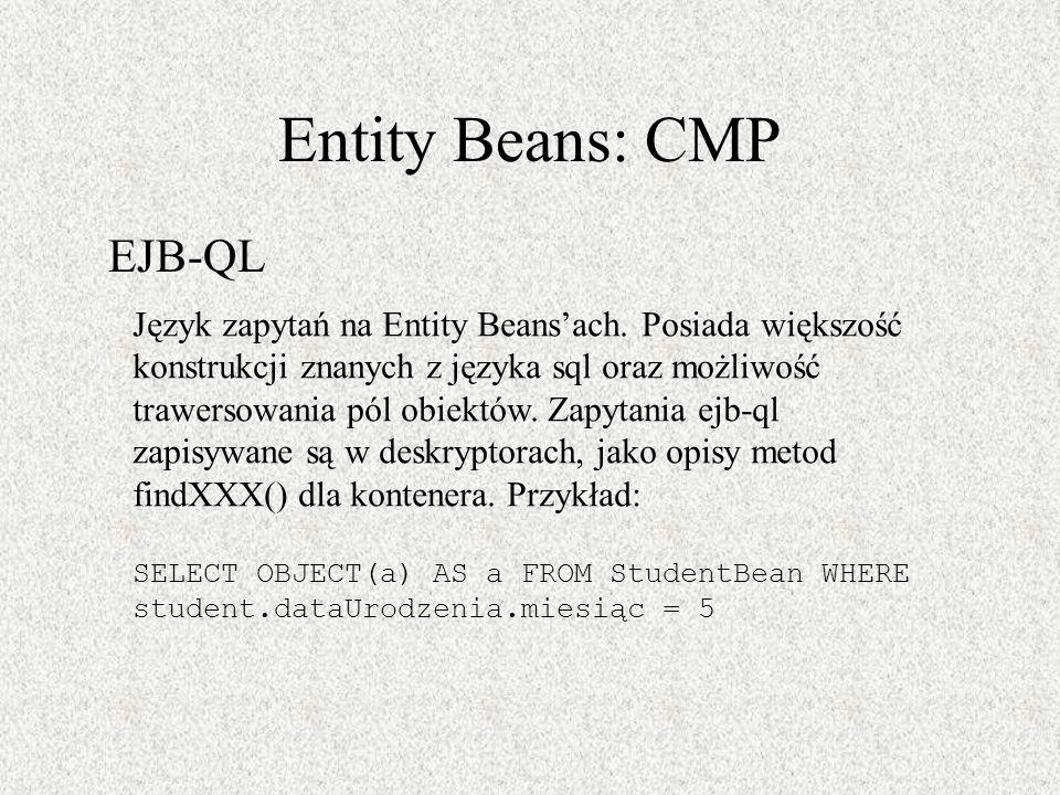 Entity Beans: CMP EJB-QL Język zapytań na Entity Beansach. Posiada większość konstrukcji znanych z języka sql oraz możliwość trawersowania pól obiektó