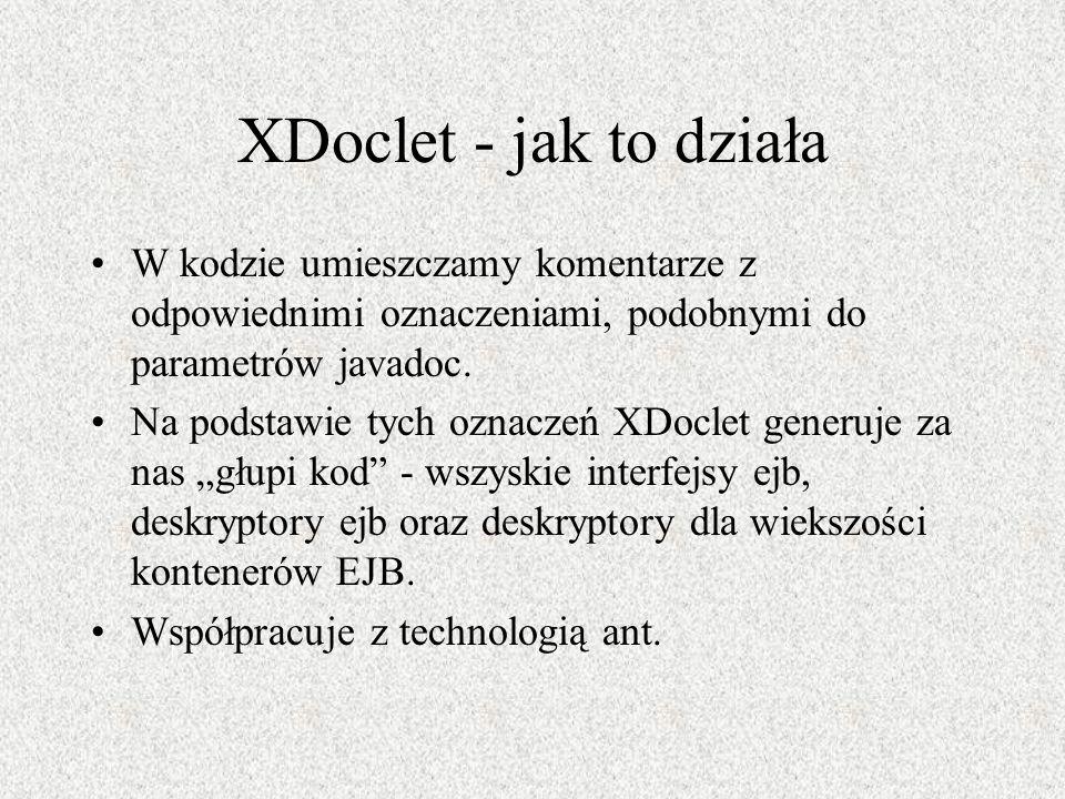 XDoclet - jak to działa W kodzie umieszczamy komentarze z odpowiednimi oznaczeniami, podobnymi do parametrów javadoc. Na podstawie tych oznaczeń XDocl