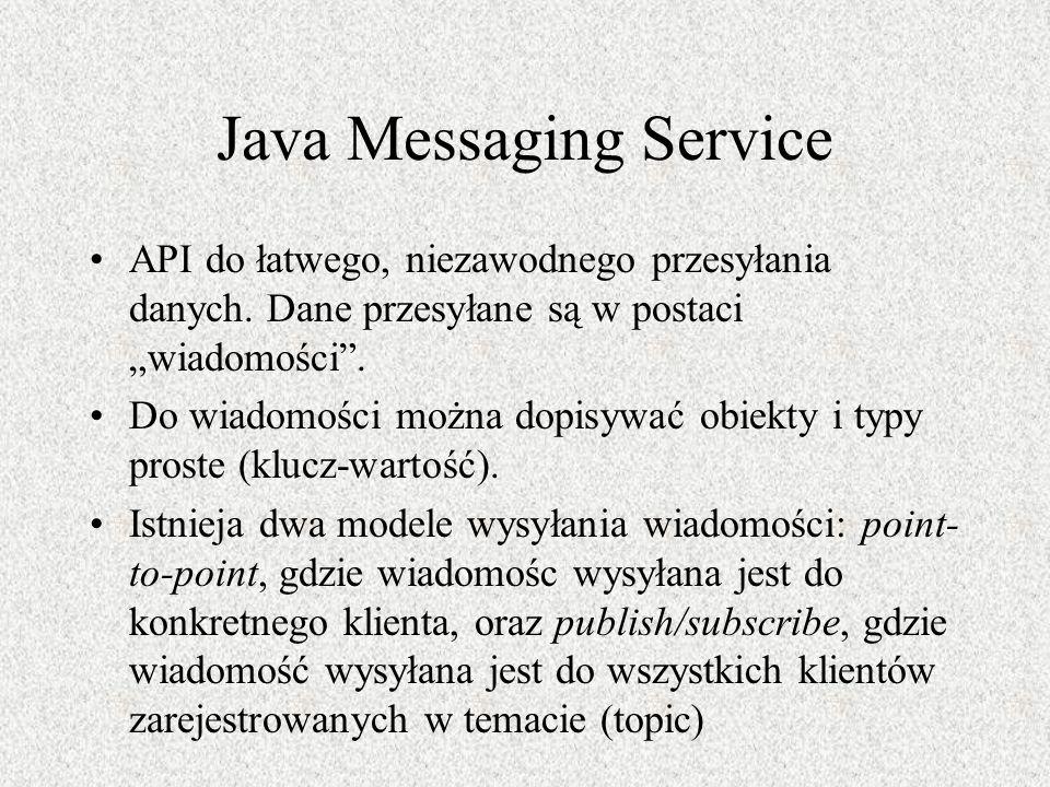Java Messaging Service API do łatwego, niezawodnego przesyłania danych. Dane przesyłane są w postaci wiadomości. Do wiadomości można dopisywać obiekty