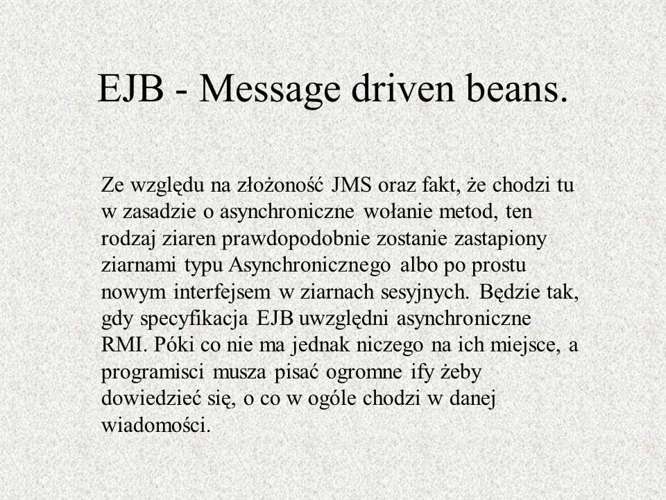 EJB - Message driven beans. Ze względu na złożoność JMS oraz fakt, że chodzi tu w zasadzie o asynchroniczne wołanie metod, ten rodzaj ziaren prawdopod