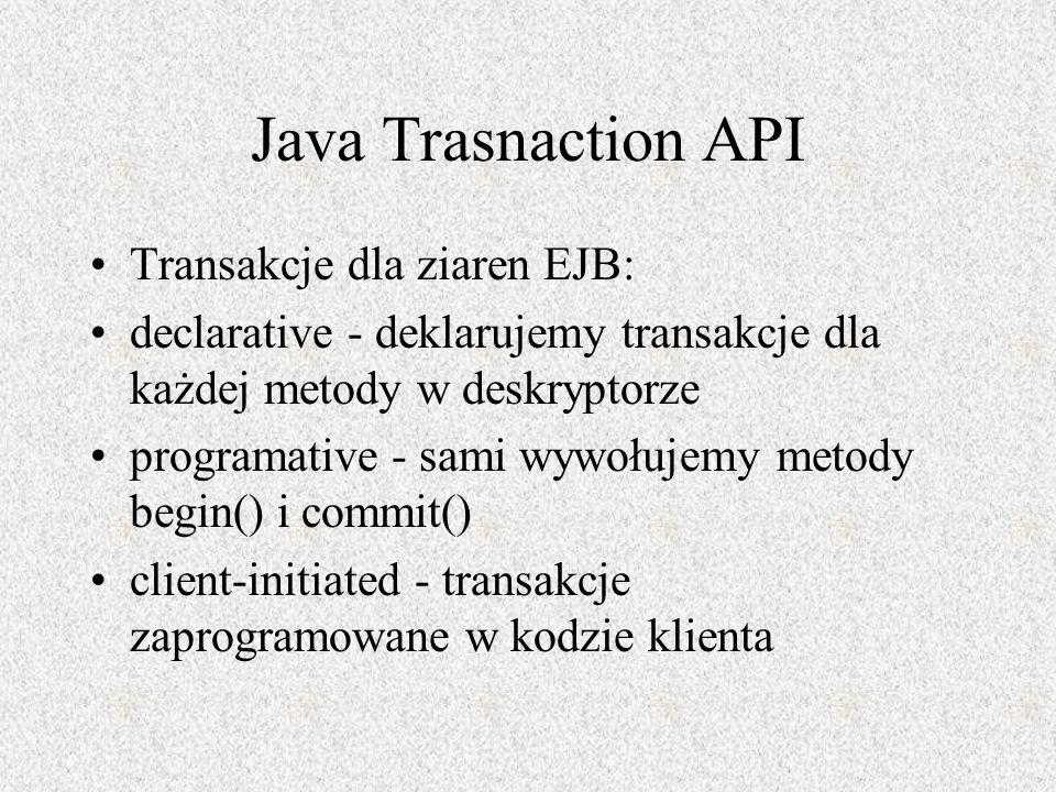 Java Trasnaction API Transakcje dla ziaren EJB: declarative - deklarujemy transakcje dla każdej metody w deskryptorze programative - sami wywołujemy m
