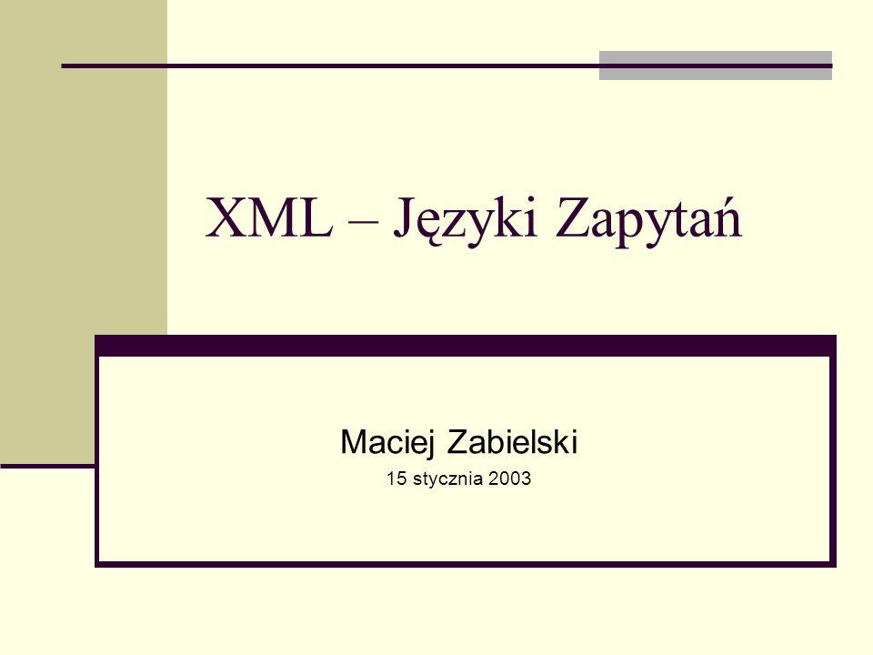 XML - Języki Zapytań, Maciej Zabielski 2003 XQuery - Implementacje Jedna z implementacji, w postaci demo, jest dostępna na stronie Microsoft: http://xqueryservices.com/ http://xqueryservices.com/ Przykłady zapytań można znaleźć na http://www.w3.org/TR/xmlquery-use-cases/#xmp-queries-results XQuery Expression: { for $b in document( http://www.bn.com/bib.xml )/bib/book where $b/publisher = Addison-Wesley and $b/@year > 1991 return { $b/title } } Query Results: TCP/IP Illustrated Advanced Programming in the Unix environment