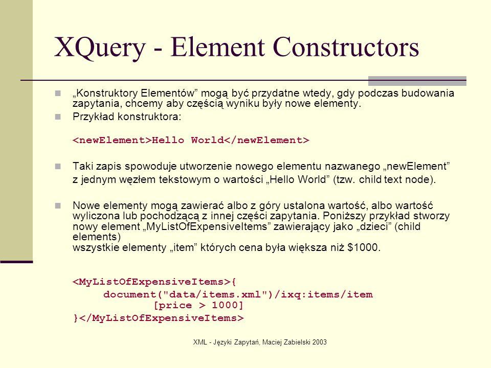 XML - Języki Zapytań, Maciej Zabielski 2003 XQuery - Element Constructors Konstruktory Elementów mogą być przydatne wtedy, gdy podczas budowania zapyt