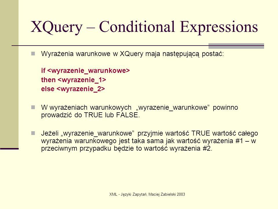 XML - Języki Zapytań, Maciej Zabielski 2003 XQuery – Conditional Expressions Wyrażenia warunkowe w XQuery maja następującą postać: if then else W wyra