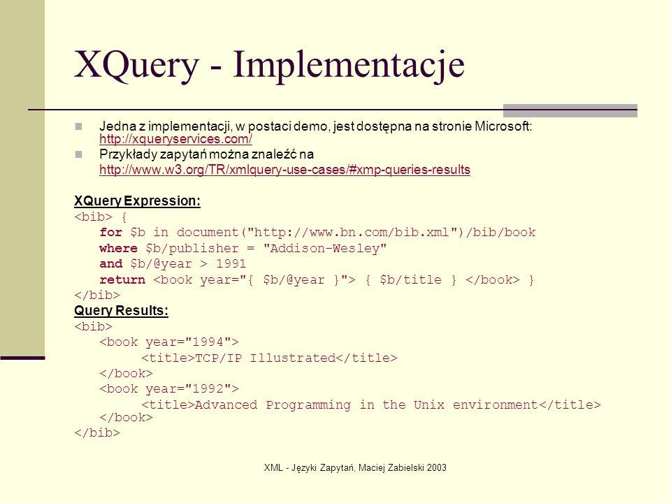 XML - Języki Zapytań, Maciej Zabielski 2003 XQuery - Implementacje Jedna z implementacji, w postaci demo, jest dostępna na stronie Microsoft: http://x