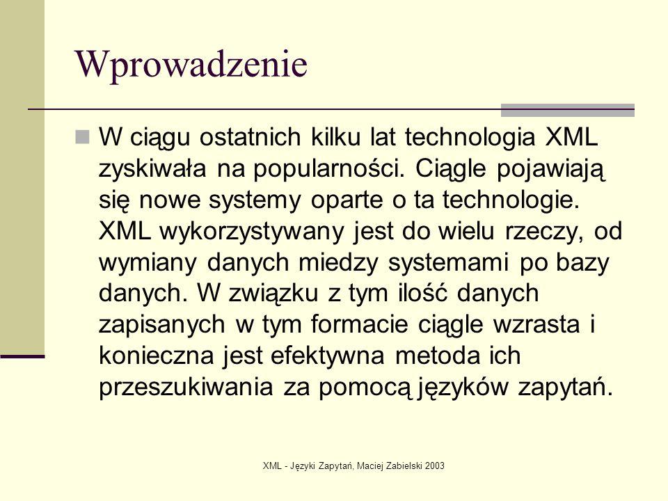 XML - Języki Zapytań, Maciej Zabielski 2003 XQuery Status: W3C Working Draft Pełna specyfikacja (około 180 stron): http://www.w3.org/TR/xquery/ http://www.w3.org/TR/xquery/ Podstawowe założenie: inteligentne przeszukiwanie danych fizycznie zapisanych w formacie XML lub udostępnionych przez middleware.