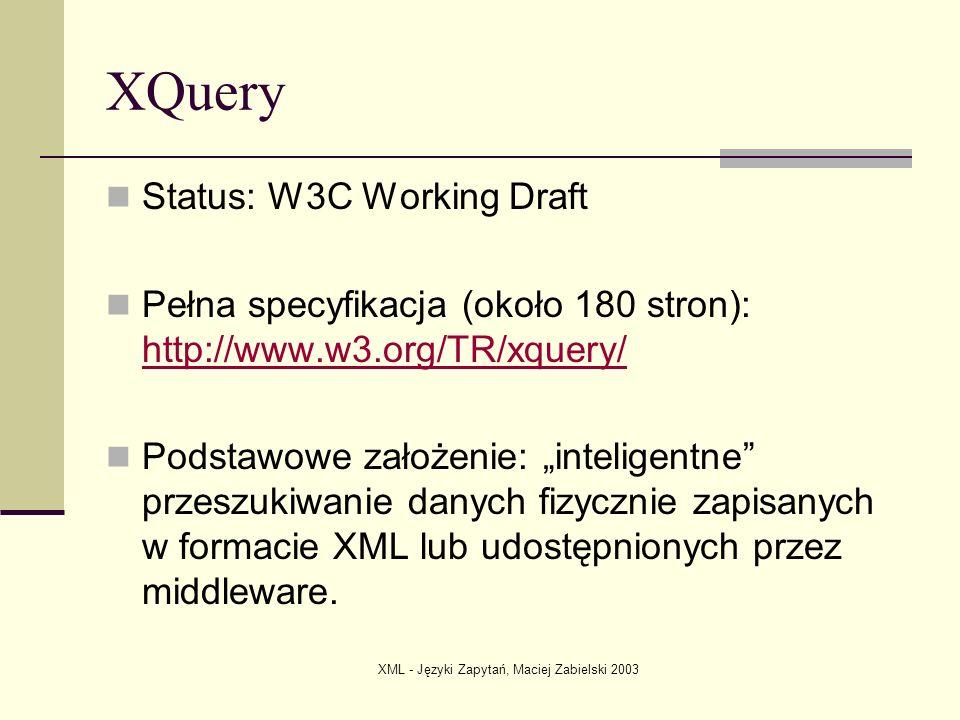 XML - Języki Zapytań, Maciej Zabielski 2003 Bibliografia & Inne Linki XML Path Language (XPath) http://www.w3.org/TR/xpath XQuery 1.0: An XML Query Language http://www.w3.org/TR/xquery/ Microsoft s XQuery Prototype http://xqueryservices.com/ The Quest for an XML Query Standard http://www.xml.com/pub/a/1999/03/quest/ http://www.perfectxml.com/articles/xml/xquery.asp http://www.devx.com/xml/Article/8046/0/page/1 http://www.searchtools.com/info/xml.html#search-query http://www.cc.gatech.edu/computing/Database/faculty/xml/xmlql.html