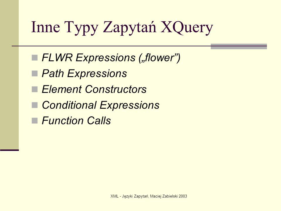 XML - Języki Zapytań, Maciej Zabielski 2003 Inne Typy Zapytań XQuery FLWR Expressions (flower) Path Expressions Element Constructors Conditional Expre