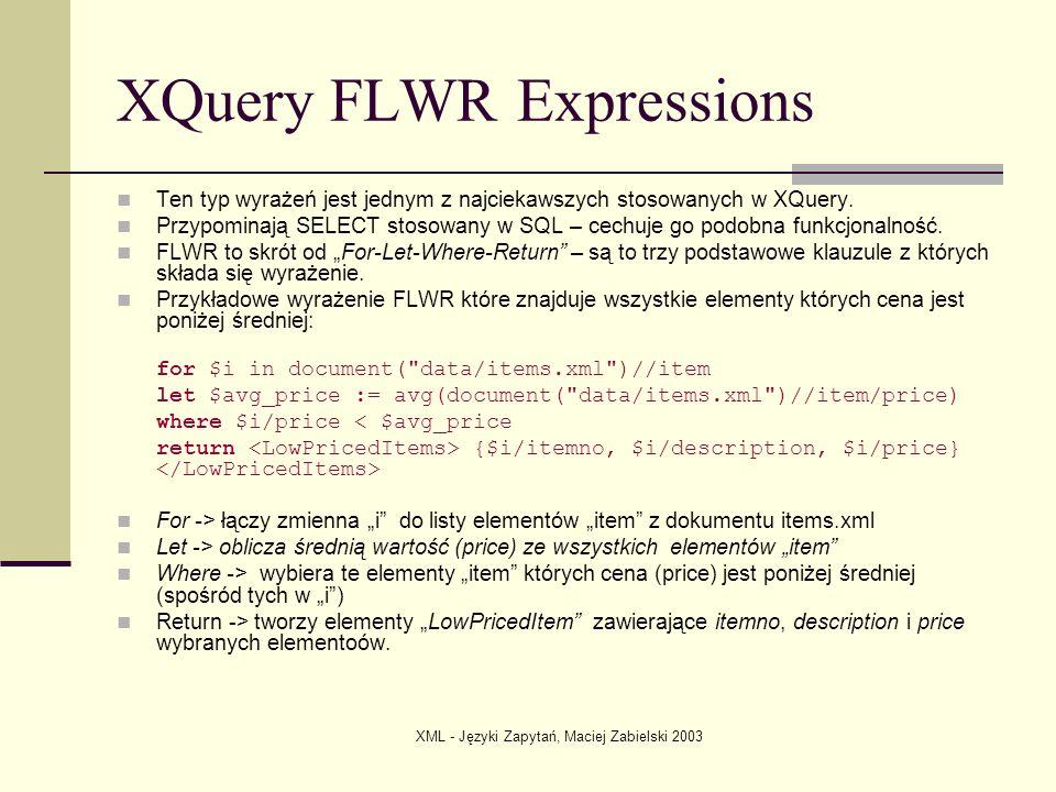 XML - Języki Zapytań, Maciej Zabielski 2003 XQuery FLWR Expressions Ten typ wyrażeń jest jednym z najciekawszych stosowanych w XQuery. Przypominają SE