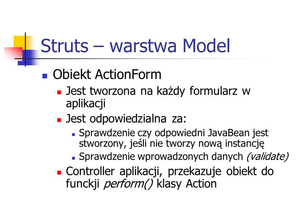 Struts – warstwa Model Obiekt ActionForm Jest tworzona na każdy formularz w aplikacji Jest odpowiedzialna za: Sprawdzenie czy odpowiedni JavaBean jest