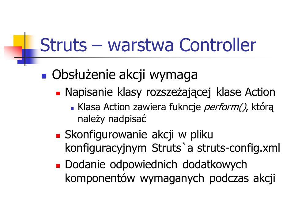 Struts – warstwa Controller Obsłużenie akcji wymaga Napisanie klasy rozszeżającej klase Action Klasa Action zawiera fukncje perform(), którą należy na