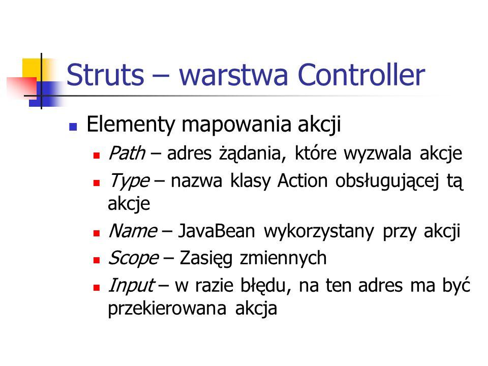 Struts – warstwa Controller Elementy mapowania akcji Path – adres żądania, które wyzwala akcje Type – nazwa klasy Action obsługującej tą akcje Name –