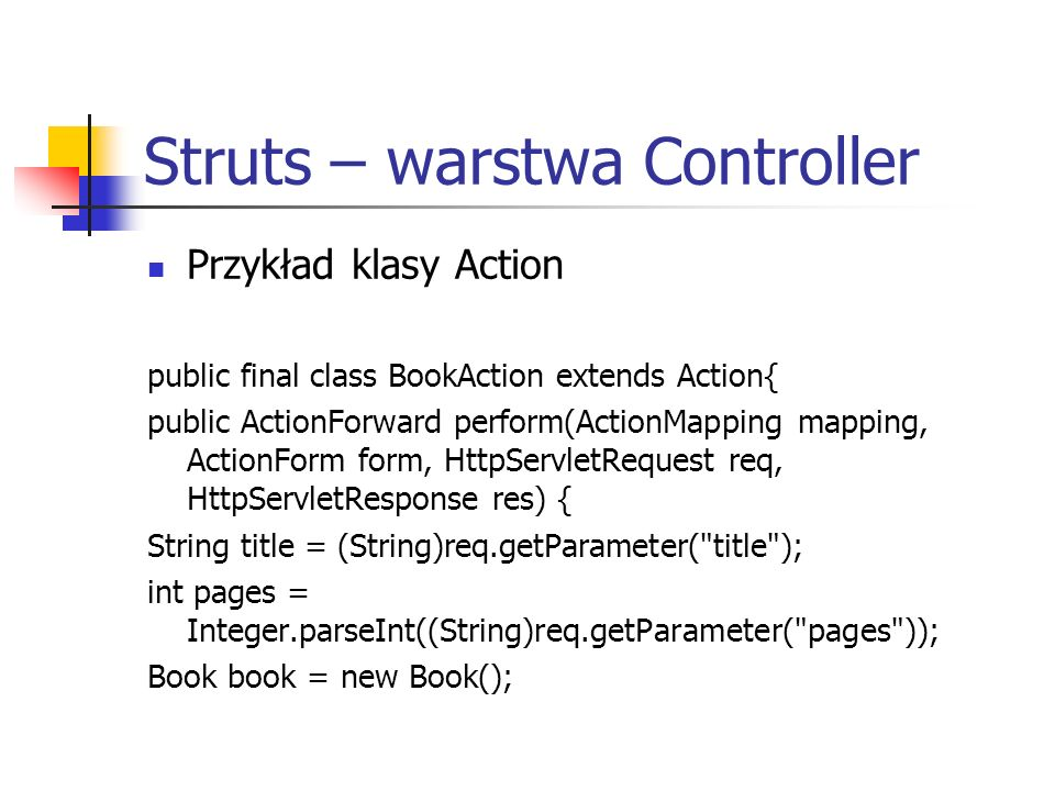 Struts – warstwa Controller Przykład klasy Action public final class BookAction extends Action{ public ActionForward perform(ActionMapping mapping, ActionForm form, HttpServletRequest req, HttpServletResponse res) { String title = (String)req.getParameter( title ); int pages = Integer.parseInt((String)req.getParameter( pages )); Book book = new Book();