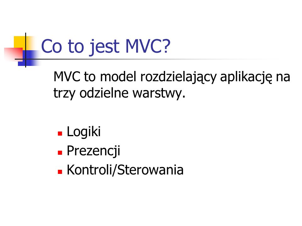 Co to jest MVC? MVC to model rozdzielający aplikację na trzy odzielne warstwy. Logiki Prezencji Kontroli/Sterowania